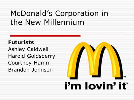 McDonald's Corporation in the New Millennium Futurists Ashley Caldwell Harold Goldsberry Courtney Hamm Brandon Johnson.