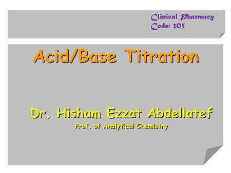 Acid/Base Titration Dr. Hisham Ezzat Abdellatef Prof. of Analytical Chemistry Dr. Hisham Ezzat Abdellatef Prof. of Analytical Chemistry Clinical Pharmacy.