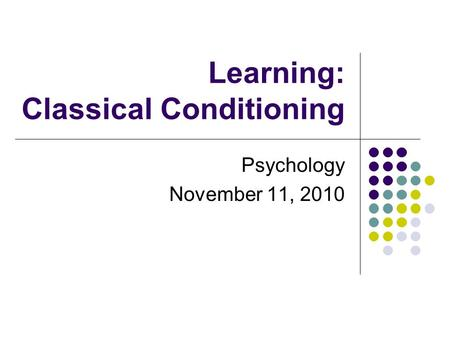 Learning: Classical Conditioning Psychology November 11, 2010.