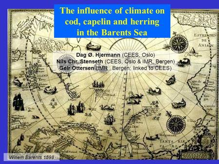 The influence of climate on cod, capelin and herring in the Barents Sea Dag Ø. Hjermann (CEES, Oslo) Nils Chr. Stenseth (CEES, Oslo & IMR, Bergen) Geir.