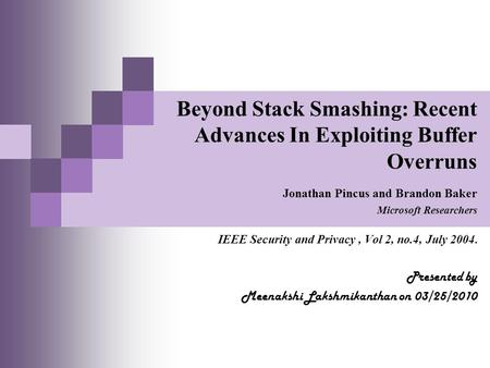 Beyond Stack Smashing: Recent Advances In Exploiting Buffer Overruns Jonathan Pincus and Brandon Baker Microsoft Researchers IEEE Security and Privacy,