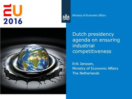 Dutch presidency agenda on ensuring industrial competitiveness Erik Janssen, Ministry of Economic Affairs The Netherlands.