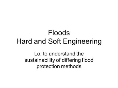 Floods Hard and Soft Engineering Lo; to understand the sustainability of differing flood protection methods.