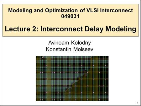 1 Modeling and Optimization of VLSI Interconnect 049031 Lecture 2: Interconnect Delay Modeling Avinoam Kolodny Konstantin Moiseev.