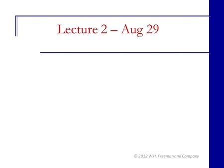 © 2012 W.H. Freeman and Company Lecture 2 – Aug 29.