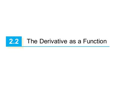 2.2 The Derivative as a Function. 22 We have considered the derivative of a function f at a fixed number a: Here we change our point of view and let the.