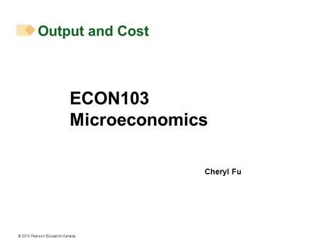 © 2010 Pearson Education Canada Output and Cost ECON103 Microeconomics Cheryl Fu.
