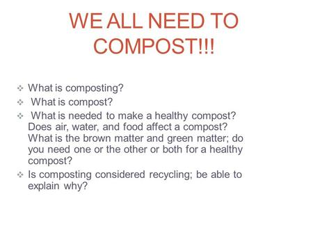 WE ALL NEED TO COMPOST!!!  What is composting?  What is compost?  What is needed to make a healthy compost? Does air, water, and food affect a compost?