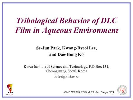Tribological Behavior of DLC Film in Aqueous Environment Se-Jun Park, Kwang-Ryeol Lee, and Dae-Hong Ko Korea Institute of Science and Technology, P.O.Box.