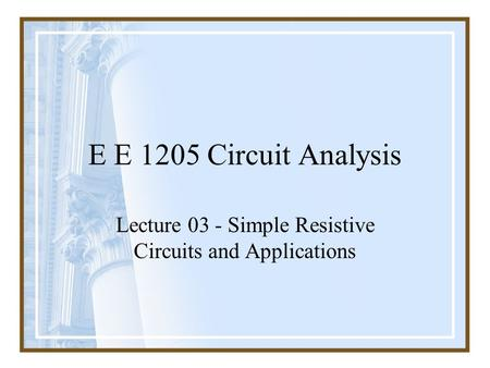 E E 1205 Circuit Analysis Lecture 03 - Simple Resistive Circuits and Applications.