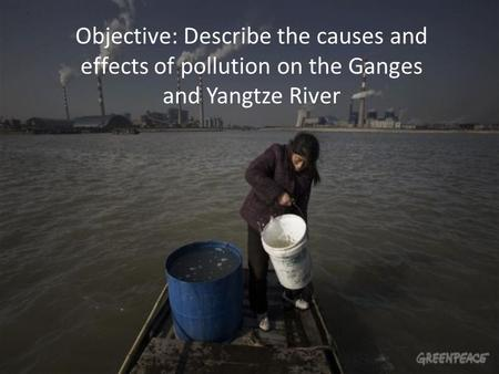 Objective: Describe the causes and effects of pollution on the Ganges and Yangtze River.