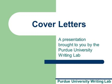 Purdue University Writing Lab Cover Letters A presentation brought to you by the Purdue University Writing Lab.