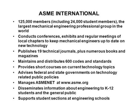 ASME INTERNATIONAL 125,000 members (including 24,000 student members), the largest mechanical engineering professional group in the world Conducts conferences,
