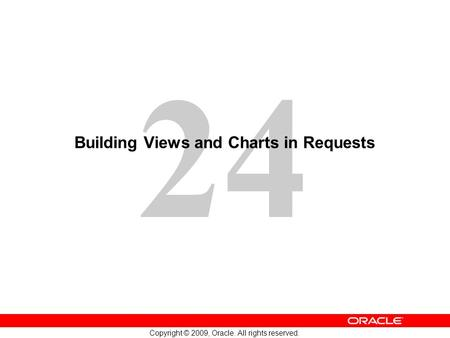 24 Copyright © 2009, Oracle. All rights reserved. Building Views and Charts in Requests.