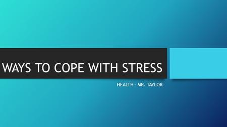 WAYS TO COPE WITH STRESS HEALTH – MR. TAYLOR. 1. Take steps towards thinking more __________. Stop and count your blessings. Write down even the simplest.