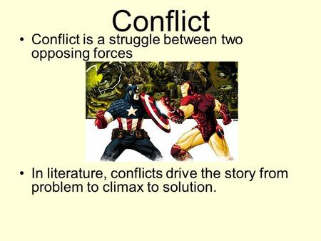 Conflict Conflict is a struggle between two opposing forces In literature, conflicts drive the story from problem to climax to solution.