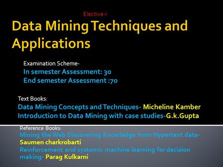 Elective-I Examination Scheme- In semester Assessment: 30 End semester Assessment :70 Text Books: Data Mining Concepts and Techniques- Micheline Kamber.