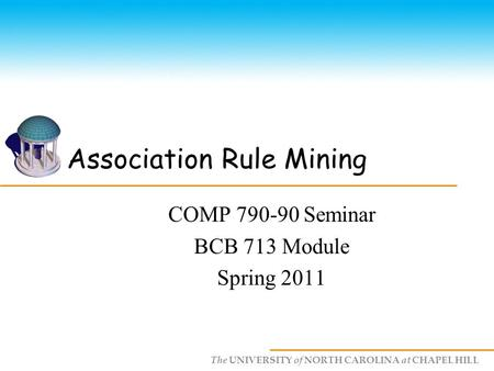 The UNIVERSITY of NORTH CAROLINA at CHAPEL HILL Association Rule Mining COMP 790-90 Seminar BCB 713 Module Spring 2011.