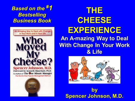 1 THECHEESEEXPERIENCE An A-mazing Way to Deal With Change In Your Work & Life by Spencer Johnson, M.D. Based on the # 1 Bestselling Business Book.
