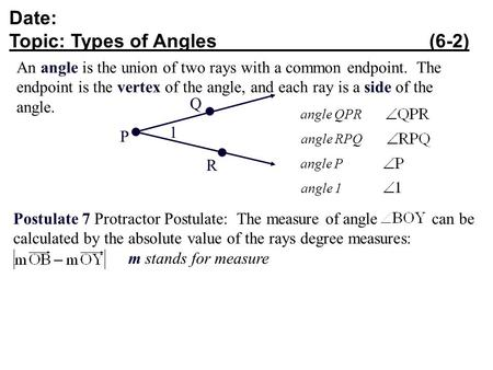 Date: Topic: Types of Angles (6-2) An angle is the union of two rays with a common endpoint. The endpoint is the vertex of the angle, and each ray is a.
