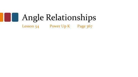 Angle Relationships Lesson 54Power Up KPage 367. Angle Relationships Adjacent angles: share a common vertex and side, but don't over lap. Vertical (opposite)
