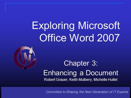 Committed to Shaping the Next Generation of IT Experts. Exploring Microsoft Office Word 2007 Chapter 3: Enhancing a Document Robert Grauer, Keith Mulbery,