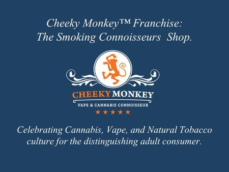 Cheeky Monkey™ Franchise: The Smoking Connoisseurs Shop. Celebrating Cannabis, Vape, and Natural Tobacco culture for the distinguishing adult consumer.