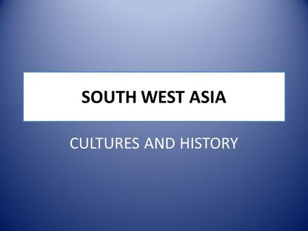 SOUTH WEST ASIA CULTURES AND HISTORY. SOUTHWEST ASIA.