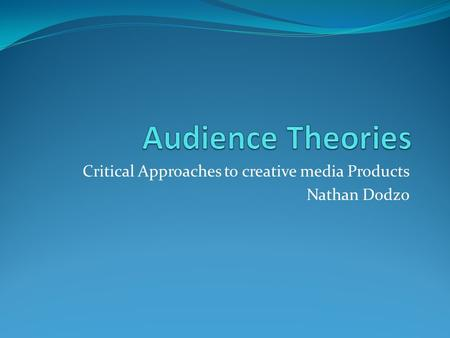 Critical Approaches to creative media Products Nathan Dodzo.