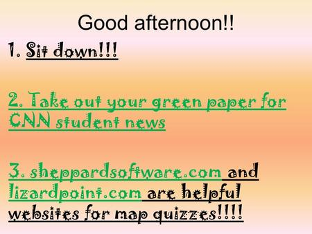 Good afternoon!! 1.Sit down!!! 2. Take out your green paper for CNN student news 3. sheppardsoftware.com and lizardpoint.com are helpful websites for map.