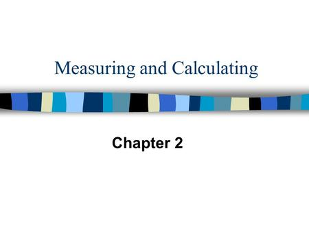 Measuring and Calculating Chapter 2. n Scientific method- a logical approach to solving problems n -Observation often involves making measurements and.