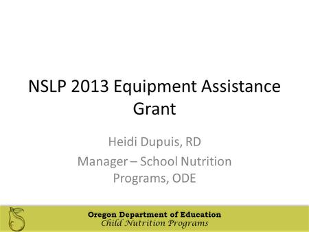 Oregon Department of Education Child Nutrition Programs Oregon Department of Education Child Nutrition Programs NSLP 2013 Equipment Assistance Grant Heidi.