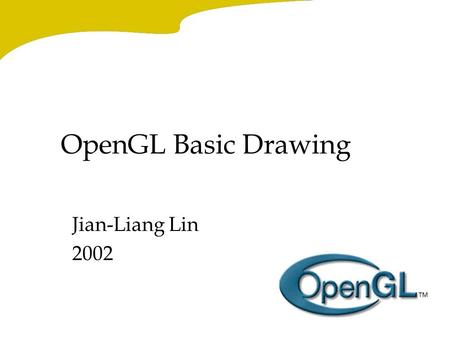 OpenGL Basic Drawing Jian-Liang Lin 2002. A Smidgen of OpenGL Code #include main() { InitializeAWindowPlease(); glClearColor (0.0, 0.0, 0.0, 0.0); glClear.