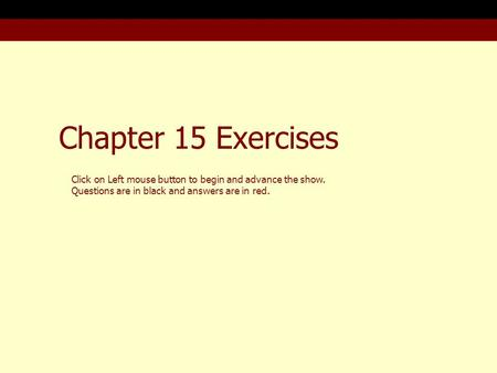 Chapter 15 Exercises Click on Left mouse button to begin and advance the show. Questions are in black and answers are in red.