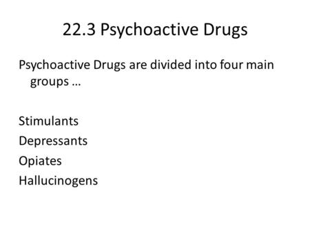 22.3 Psychoactive Drugs Psychoactive Drugs are divided into four main groups … Stimulants Depressants Opiates Hallucinogens.