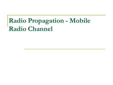 Radio Propagation - Mobile Radio Channel. Propagation - Mobile Radio Channel Difficult environment due to random, time-varying phenomena as a result of.