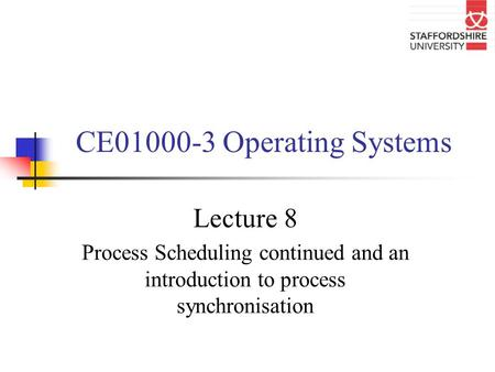 CE01000-3 Operating Systems Lecture 8 Process Scheduling continued and an introduction to process synchronisation.