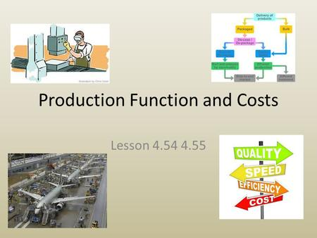 Production Function and Costs Lesson 4.54 4.55. The Production Function (54) The Production Function is the relationship between inputs to a business.