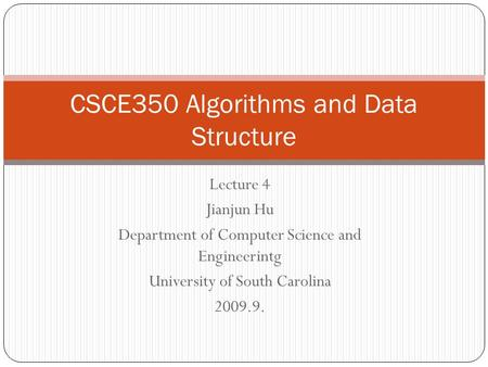 Lecture 4 Jianjun Hu Department of Computer Science and Engineerintg University of South Carolina 2009.9. CSCE350 Algorithms and Data Structure.
