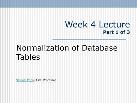 Week 4 Lecture Part 1 of 3 Normalization of Database Tables Samuel ConnSamuel Conn, Asst. Professor.