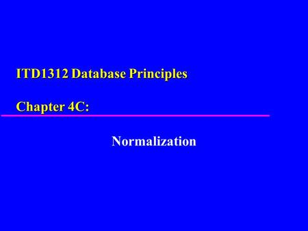 ITD1312 Database Principles Chapter 4C: Normalization.