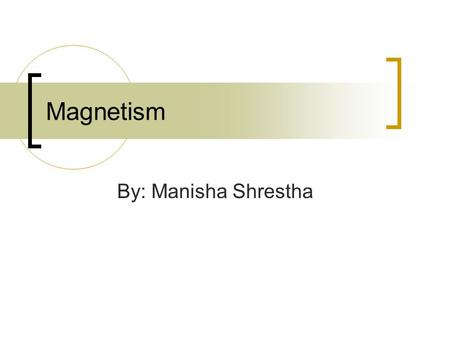 Magnetism By: Manisha Shrestha. What is a magnet? A magnet is an object that attracts certain materials, usually objects that are made of iron or steel.