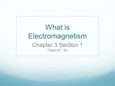 What is Electromagnetism Chapter 3 Section 1 Pages 80 - 84.