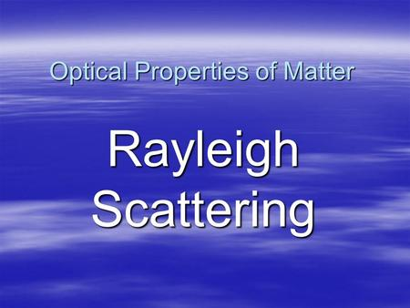 Optical Properties of Matter Rayleigh Scattering.