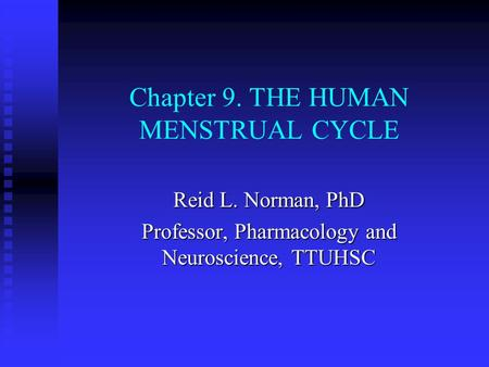 Chapter 9. THE HUMAN MENSTRUAL CYCLE Reid L. Norman, PhD Professor, Pharmacology and Neuroscience, TTUHSC.