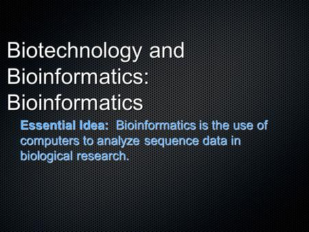 Biotechnology and Bioinformatics: Bioinformatics Essential Idea: Bioinformatics is the use of computers to analyze sequence data in biological research.