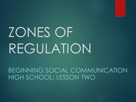 ZONES OF REGULATION BEGINNING SOCIAL COMMUNICATION HIGH SCHOOL: LESSON TWO.