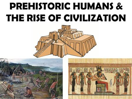 PREHISTORIC HUMANS & THE RISE OF CIVILIZATION. HUMAN EVOLUTION EVOLUTION: species change into new species through adaption, natural selection, and competition.