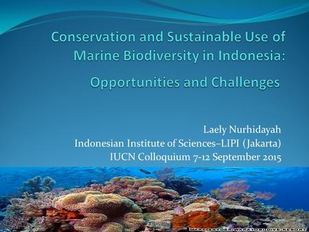 Laely Nurhidayah Indonesian Institute of Sciences–LIPI (Jakarta) IUCN Colloquium 7-12 September 2015.