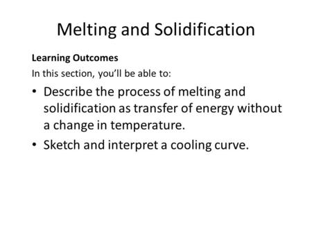 Melting and Solidification Learning Outcomes In this section, you'll be able to: Describe the process of melting and solidification as transfer of energy.